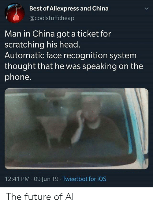 ios: Best of Aliexpress and China  @coolstuffcheap  Man in China got a ticket for  scratching his head.  Automatic face recognition system  thought that he was speaking on the  phone.  12:41 PM 09 Jun 19 Tweetbot for iOS The future of AI