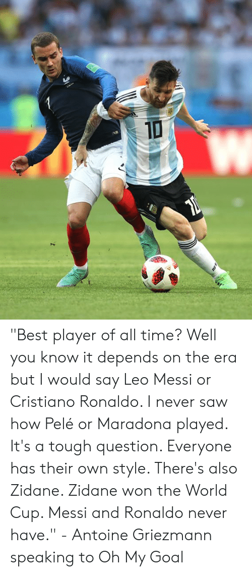 "i would say: ""Best player of all time? Well you know it depends on the era but I would say Leo Messi or Cristiano Ronaldo. I never saw how Pelé or Maradona played. It's a tough question. Everyone has their own style. There's also Zidane. Zidane won the World Cup. Messi and Ronaldo never have.""  - Antoine Griezmann speaking to Oh My Goal"