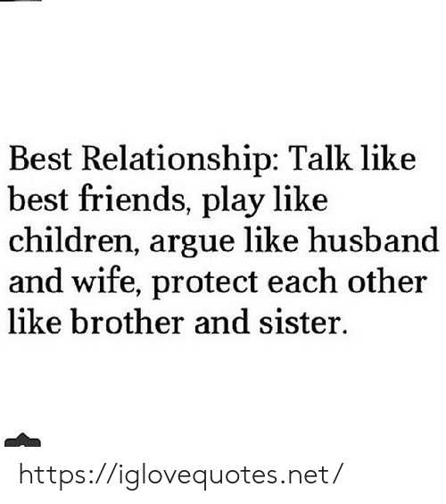 Arguing, Children, and Friends: Best Relationship: Talk like  best friends, play like  children, argue like husband  and wife, protect each other  like brother and sister. https://iglovequotes.net/