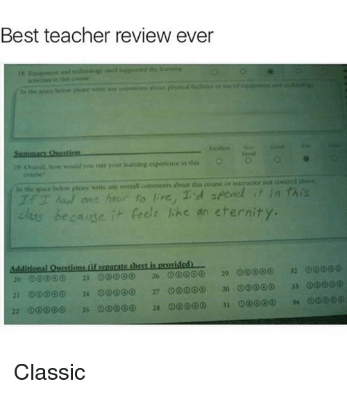Best Teacher: Best teacher review ever  o cria, would you rate your learning experience in dis O  In the pace below please write any overall comments about this course or instructor not covered ahose  one hacun to ve, Td  els like an eternity.  because  Additional Questions if scearate sheet is provided  32 00  20 23 26 00000  29 00000  21 00 24 27 ooooo 30  33 Classic