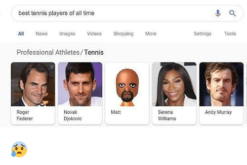 serena: best tennis players of all time  All News mages Videos Shoppng  Professional Athletes/Tennis  More  Settings Tools  Roger  Federer  Novak  Djokovic  Matt  Andy Murray  Serena  Williams 😰