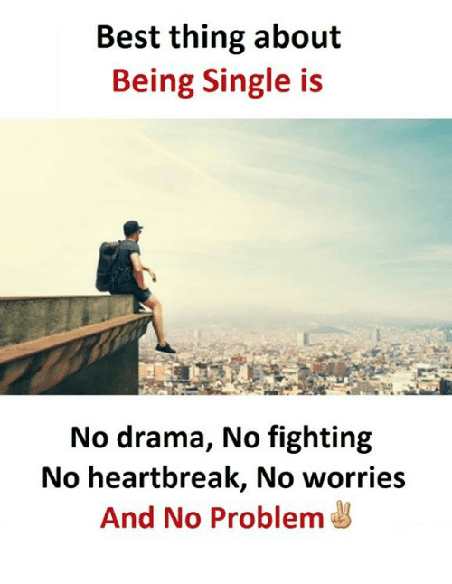 Best, Single, and Being Single: Best thing about  Being Single is  No drama, No fighting  No heartbreak, No worries  And No Problem