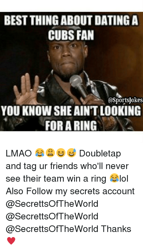 Cubs Fans: BEST THING ABOUTDATINGA  CUBS FAN  asportsUokes  YOU KNOWSHE AINT LOOKING  FOR A RING LMAO 😂😩😆😅 Doubletap and tag ur friends who'll never see their team win a ring 😂lol Also Follow my secrets account @SecrettsOfTheWorld @SecrettsOfTheWorld @SecrettsOfTheWorld Thanks ♥