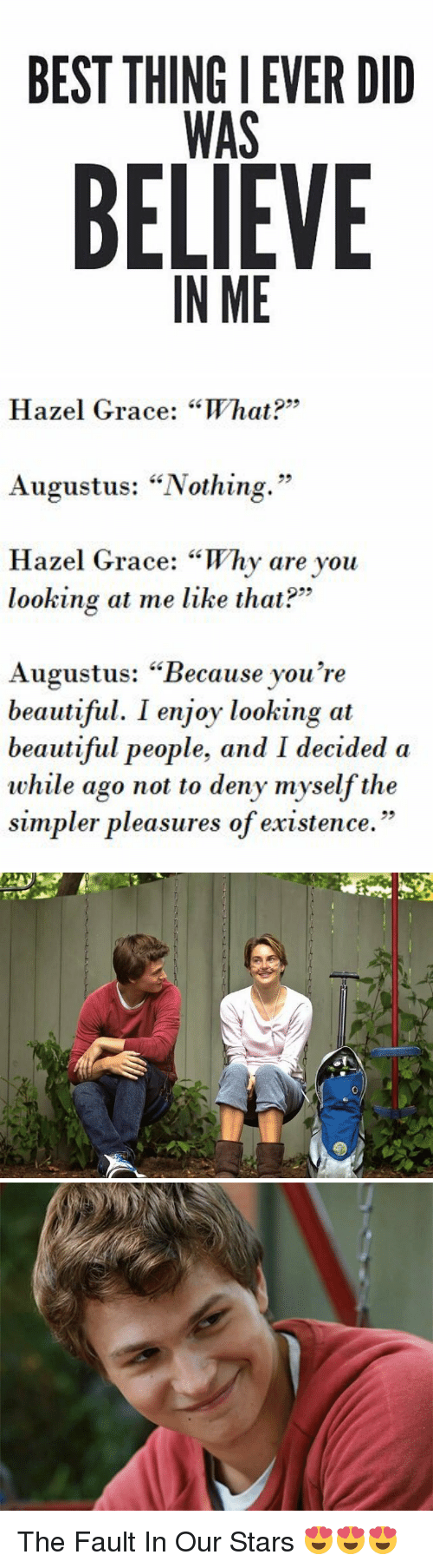 """Why Are You Looking At Me: BEST THINGIEVER DID  WAS  BELIEVE  IN ME   Hazel Grace: """"What?  Augustus: """"Nothing.""""  Hazel Grace: """"Why are you  looking at me like that?""""  Augustus: """"Because you're  beautiful. I enjoy looking at  beautiful people, and I decided a  while ago not to deny myself the  simpler pleasures of existence."""" The Fault In Our Stars 😍😍😍"""