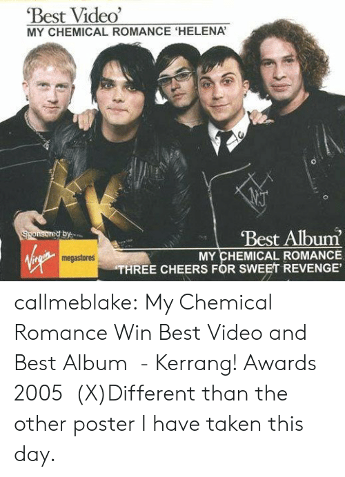 pinterest.com: Best Video'  MY CHEMICAL ROMANCE 'HELENA  Best Album  Sponsored by  MY CHEMICAL ROMANCE  THREE CHEERS FOR SWEET REVENGE'  megastores callmeblake:  My Chemical Romance Win Best Video and Best Album  - Kerrang! Awards 2005   (X)Different than the other poster I have taken this day.
