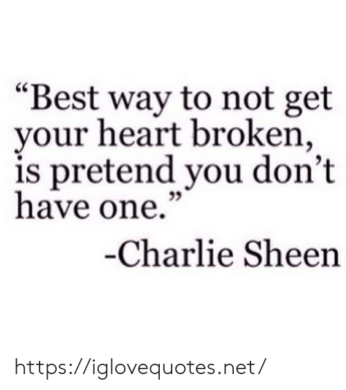 "heart broken: ""Best way to not get  your heart broken,  is pretend you don't  have one.""  35  Charlie Sheen https://iglovequotes.net/"