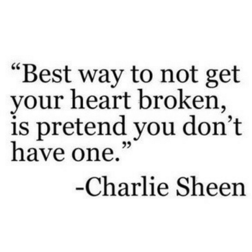 "Charlie, Charlie Sheen, and Best: ""Best way to not get  your heart broken,  is pretend you don't  have one.""  95  Charlie Sheen"