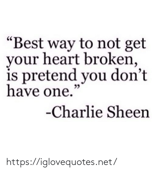 "pretend: ""Best way to not get  your heart broken,  is pretend you don't  have one.""  -Charlie Sheen https://iglovequotes.net/"