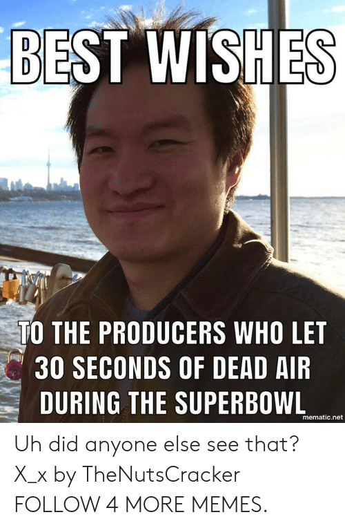 X X: BEST WISHES  TO THE PRODUCERS WHO LET  30 SECONDS OF DEAD AIR  DURING THE SUPERBOWL  mematic.net Uh did anyone else see that? X_x by TheNutsCracker FOLLOW 4 MORE MEMES.