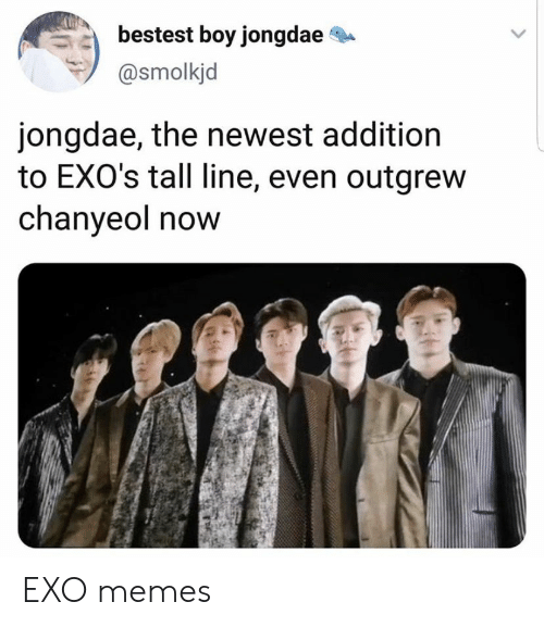 Chanyeol: bestest boy jongdae  @smolkjd  jongdae, the newest addition  to EXO's tall line, even outgrew  chanyeol now EXO memes
