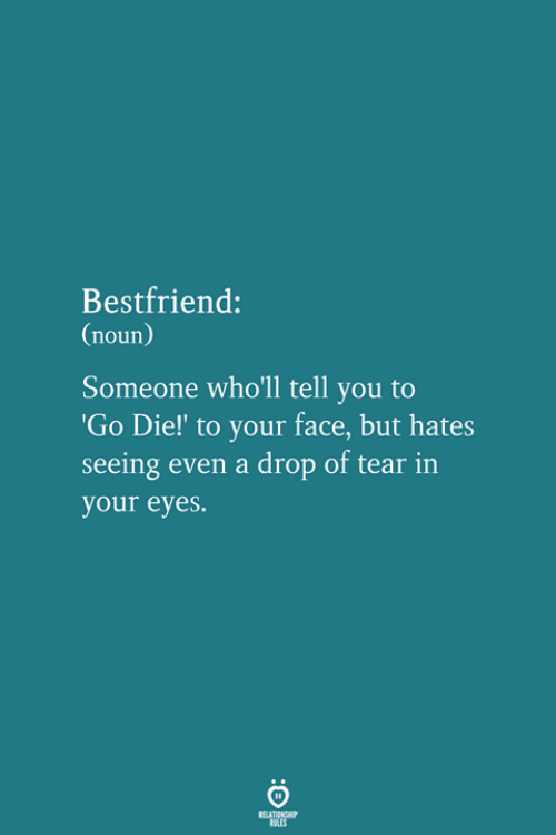 bestfriend: Bestfriend:  (noun)  Someone who'll tell you to  Go Die!' to your face, but hates  seeing even a drop of tear in  your eyes.