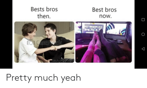 bests: Bests bros  then.  Best bros  now.  to CamStock Pretty much yeah