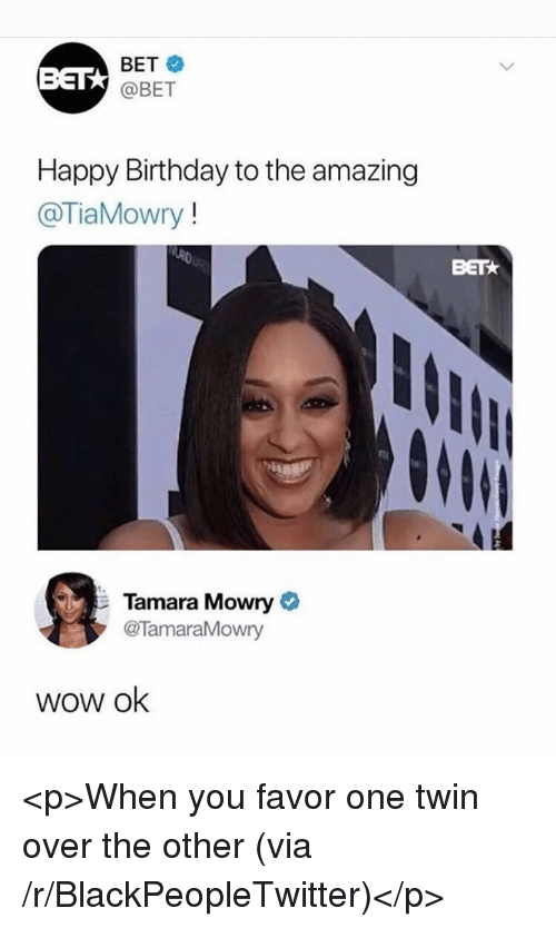 Birthday, Blackpeopletwitter, and Wow: BET  BET  @BET  Happy Birthday to the amazing  @TiaMowry!  BETk  Tamara Mowry  @TamaraMowry  wow ok <p>When you favor one twin over the other (via /r/BlackPeopleTwitter)</p>