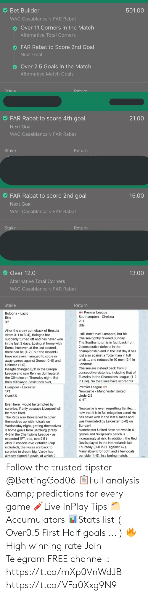 Benitez: Bet Builder  501.00  WAC Casablanca v FAR Rabat  Over 11 Corners in the Match  Alternative Total Corners  FAR Rabat to Score 2nd Goal  Next Goal  Over 2.5 Goals in the Match  Alternative Match Goals   FAR Rabat to score 4th goal  21.00  Next Goal  WAC Casablanca v FAR Rabat  Stake  Return  FAR Rabat to score 2nd goal  15.00  Next Goal  WAC Casablanca v FAR Rabat  Stake  Return  Over 12.0  13.00  Alternative Total Corners  WAC Casablanca v FAR Rabat  Stake  Return   Premier League  Southampton Chelsea  Bologna Lazio  Btts  2FT  X2  Btts  After the crazy comeback of Brescia  (from 3-1 to 3-4), Bologna has  suddenly turned off and has never won  in the last 3 days. Losing at home with  Roma, however, at the last second,  there can be (1-2), but the rossoblu  have not even managed to score in  away games against Genoa (0-0) and  Udinese (1-0).  Inzaghi changed 8/11 in the Europa  League and saw Rennes dominate at  the Olimpico on Thursday night. But  then Milinkovic-Savic took over,  I still don't trust Lampard, but his  Chelsea rightly favored Sunday.  The Southampton is in fact back from  2 consecutive defeats in the  championship and in the last day it has  lost also against a Tottenham in full  crisis... and reduced in 10 men (2-1 in  London)!  Chelsea are instead back from 3  consecutive victories, including that of  Tuesday in the Champions League (1-2  in Lille). So the Blues have scored 10  Premier League  Newcastle Manchester United  Liverpool Leicester  1FT  Under2.5  Over2.5  Х Т  Even here I would be tempted by  surprise, if only because Liverpool will  Newcastle is even regretting Benitez  now that it is in full relegation zone! He  be more tired.  has never won in the last 5 races and  The Reds also threatened to cover  was humiliated by Leicester (5-0) on  Sunday!  Manchester United have not won in 4  themselves up with ridicule on  Wednesday night, getting themselves  3 home goals from Salzburg (crazy  4-3 in the Champions League as  expected 1F