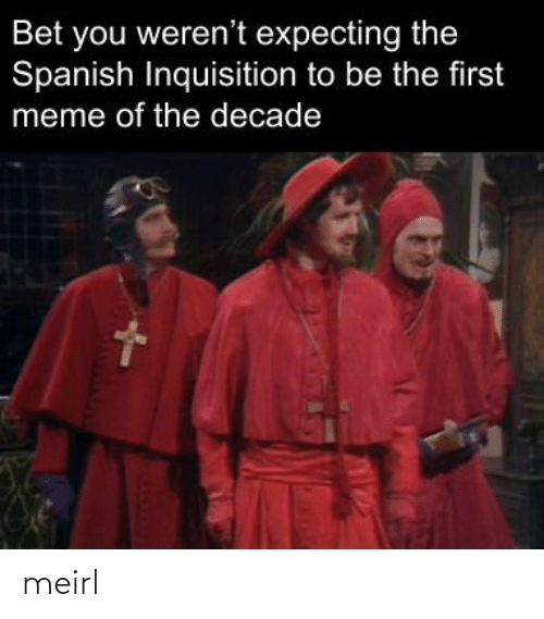 expecting: Bet you weren't expecting the  Spanish Inquisition to be the first  meme of the decade meirl