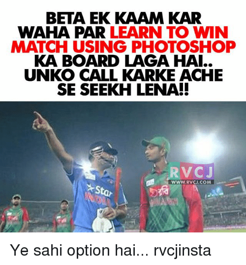 rvc: BETA EK KAAM KAR  WAHA PAR LEARN TO WIN  MATCH USING PHOTOSHOP  KA BOARD LAGA HAI..  UNKO CALL KARKE ACHE  SE SEEKH LENA!  ,RVCJ  WWW. RVC COM Ye sahi option hai... rvcjinsta