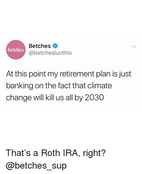 roth: Betches  @betchesluvthis  betches  At this point my retirement plan is just  banking on the fact that climate  change will kill us all by 2030 That's a Roth IRA, right? @betches_sup