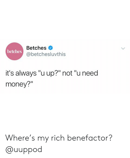 """u up: Betches  @betchesluvthis  betches  it's always """"u up?"""" not """"u need  money?"""" Where's my rich benefactor? @uuppod"""