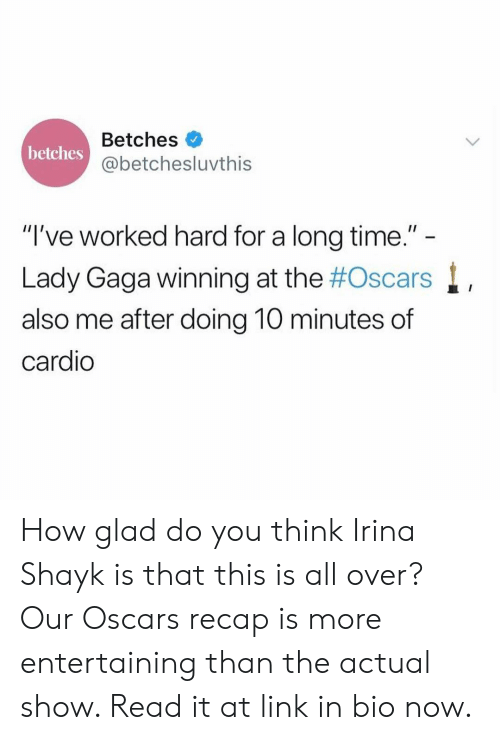 "Lady Gaga: Betches  @betchesluvthis  betches  ""I've worked hard for a long time.""  Lady Gaga winning at the #Oscars  also me after doing 10 minutes of  cardio How glad do you think Irina Shayk is that this is all over? Our Oscars recap is more entertaining than the actual show. Read it at link in bio now."