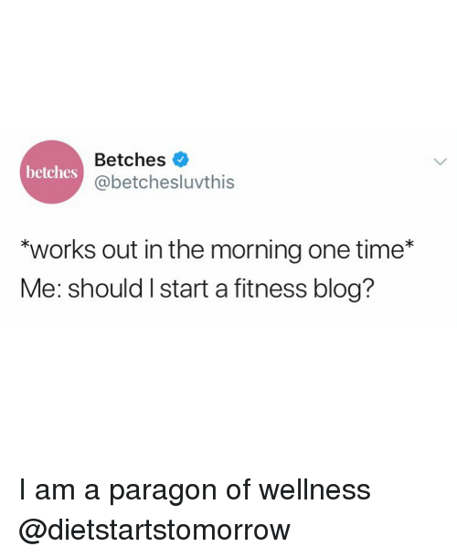 """Wellness: Betches  @betchesluvthis  betches  """"works out in the morning one time*  Me: should I start a fitness blog? I am a paragon of wellness @dietstartstomorrow"""