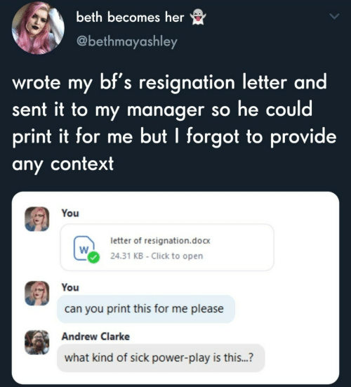Me Please: beth becomes her  @bethmayashley  wrote my bf's resignation letter and  sent it to my manager so he could  print it for me but I forgot to provide  any context  You  letter of resignation.doc  24.31 KB - Click to open  You  can you print this for me please  Andrew Clarke  what kind of sick power-play is this...?