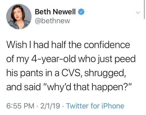 """Confidence, Iphone, and Twitter: Beth Newell  @bethnew  Wish I had half the confidence  of my 4-year-old who just peed  his pants in a CVS, shrugged,  and said """"why'd that happen?""""  6:55 PM 2/1/19 Twitter for iPhone"""