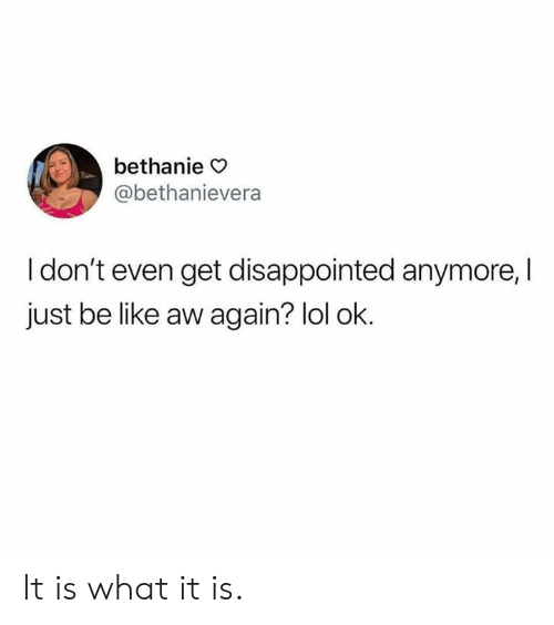 it is what it is: bethanie >  @bethanievera  I don't even get disappointed anymore,  just be like aw again? lol ok. It is what it is.