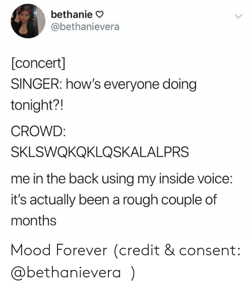 Mood, Forever, and Voice: bethanie O  @bethanievera  [concert]  SINGER: how's everyone doing  tonight?!  CROWD  SKLSWQKQKLQSKALALPRS  me in the back using my inside voice:  it's actually been a rough couple of  months Mood Forever (credit & consent: @bethanievera)