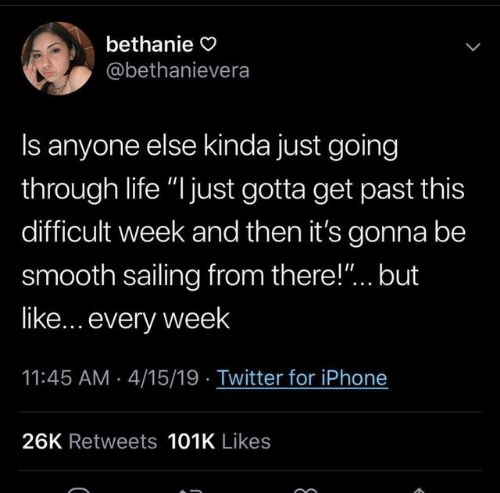 """sailing: bethanie O  @bethanievera  Is anyone else kinda just going  through life """"l just gotta get past this  difficult week and then it's gonna be  smooth sailing from there!""""... but  like... every week  11:45 AM 4/15/19 Twitter for iPhone  26K Retweets 101K Likes"""