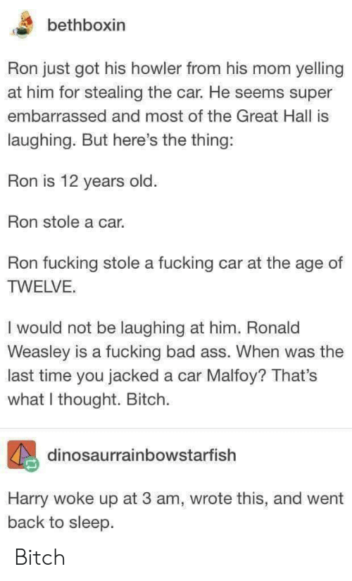 What I Thought: bethboxin  Ron just got his howler from his mom yelling  at him for stealing the car. He seems super  embarrassed and most of the Great Hall is  laughing. But here's the thing:  Ron is 12 years old  Ron stole a car.  Ron fucking stole a fucking car at the age of  TWELVE.  I would not be laughing at him. Ronald  Weasley is a fucking bad ass. When was the  last time you jacked a car Malfoy? That's  what I thought. Bitch.  dinosaurrainbowstarfish  Harry woke up at 3 am, wrote this, and went  back to sleep Bitch