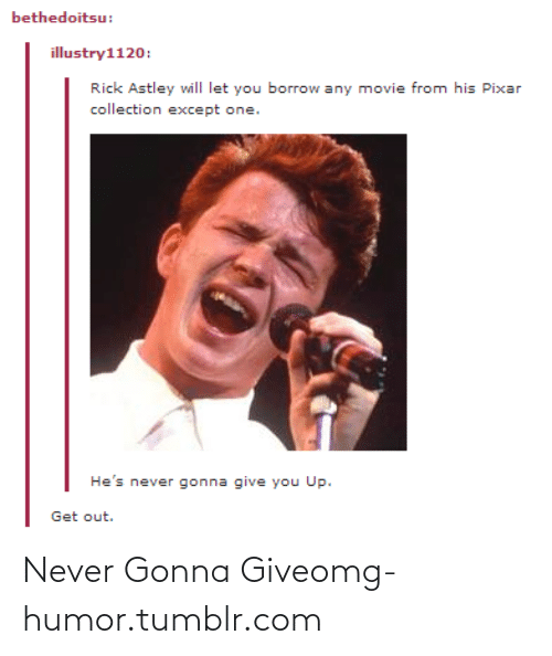 Gonna Give You: bethedoitsu:  illustry1120:  Rick Astley will let you borrow any movie from his Pixar  collection except one.  He's never gonna give you Up.  Get out. Never Gonna Giveomg-humor.tumblr.com