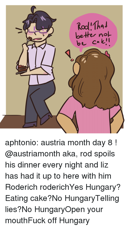 nol: bether nol aphtonio: austria month day 8 ! @austriamonth aka, rod spoils his dinner every night and liz has had it up to here with him   Roderich roderichYes Hungary?Eating cake?No HungaryTelling lies?No HungaryOpen your mouthFuck off Hungary