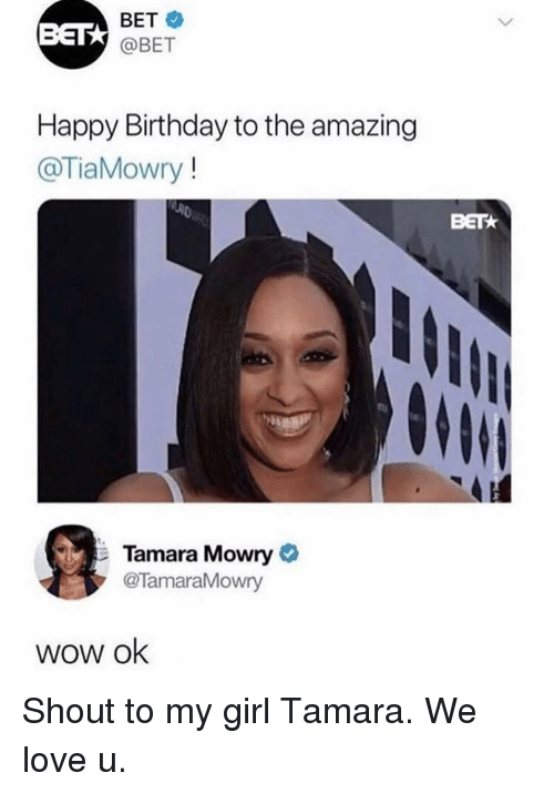 Bett: BETT  BET  @BET  Happy Birthday to the amazing  @TiaMowry!  BET  Tamara Mowry  @TamaraMowry  wow ok Shout to my girl Tamara. We love u.