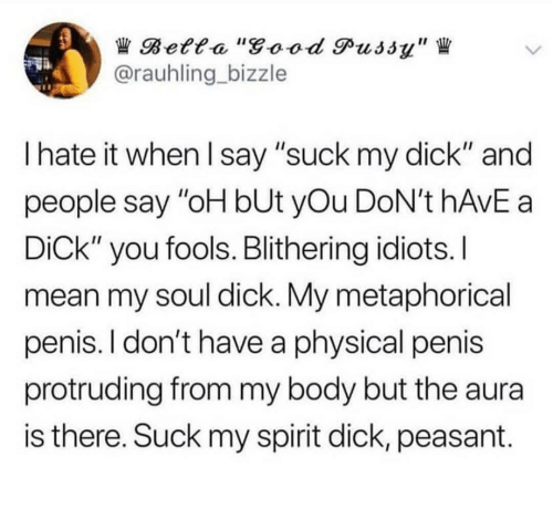 "Good Pussy, Pussy, and Suck My Dick: Betta ""good Pussy""  @rauhling bizzle  I hate it when I say ""suck my dick"" and  people say ""oH bUt yOu DoN't HAVE a  DiCk"" you fools. Blithering idiots. I  mean my soul dick. My metaphorical  penis. I don't have a physical penis  protruding from my body but the aura  is there. Suck my spirit dick, peasant"