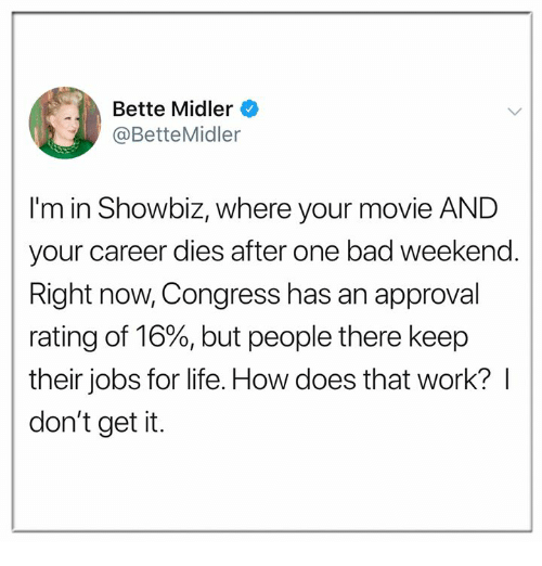 showbiz: Bette Midler  @BetteMidler  I'm in Showbiz, where your movie AND  your career dies after one bad weekend.  Right now, Congress has an approval  rating of 16%, but people there keep  their jobs for life. How does that work? I  don't get it.
