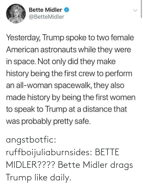 In Space: Bette Midler  @BetteMidler  Yesterday, Trump spoke to two female  American astronauts while they were  in space. Not only did they make  history being the first crew to perform  an all-woman spacewalk, they also  made history by being the first women  to speak to Trump at a distance that  was probably pretty safe. angstbotfic:  ruffboijuliaburnsides: BETTE MIDLER???? Bette Midler drags Trump like daily.