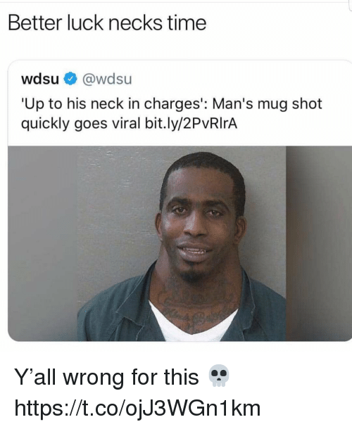 Time, Luck, and For: Better luck necks time  wdsu@wdsu  'Up to his neck in charges': Man's mug shot  quickly goes viral bit.ly/2PvRIrA Y'all wrong for this 💀 https://t.co/ojJ3WGn1km