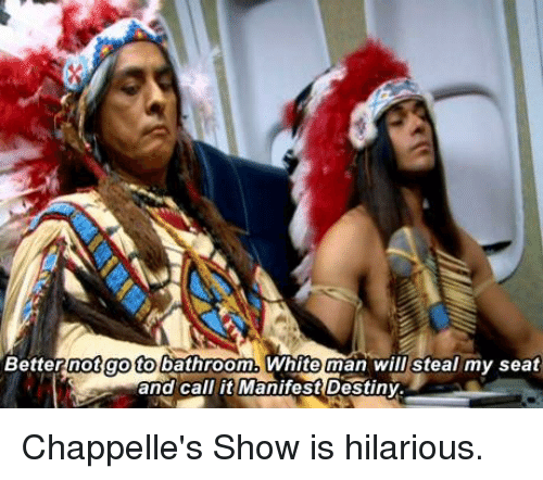 Manifest Destiny: Better not go to bathroom.  Whiteman will steal my seat  and call it Manifest Destiny. Chappelle's Show is hilarious.