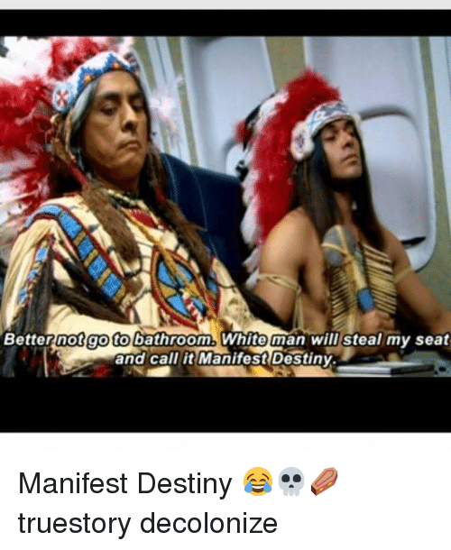 Manifest Destiny: Better not go tobathroom. White man will steal my seat  and call it Manifest Destiny. Manifest Destiny 😂💀⚰️ truestory decolonize
