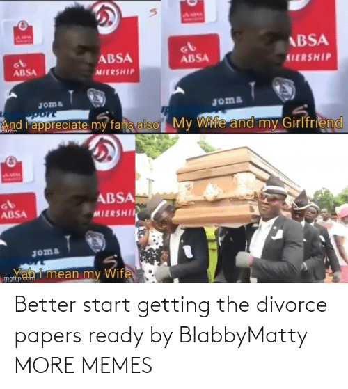 Papers: Better start getting the divorce papers ready by BlabbyMatty MORE MEMES