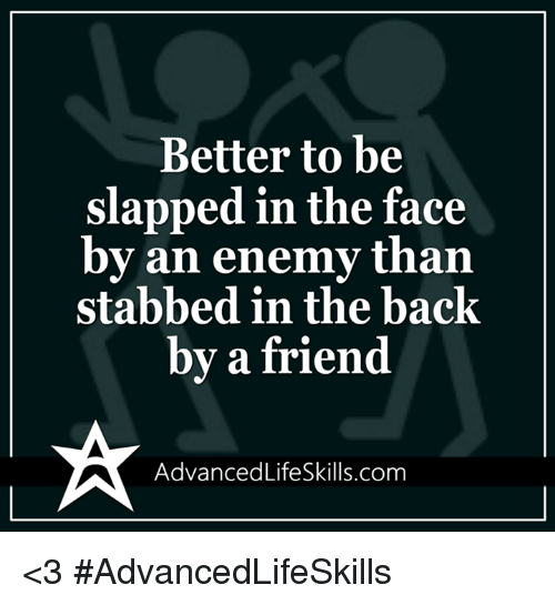 Memes, Enemies, and 🤖: Better to be  slapped in the face  by an enemy than  stabbed in the back  by a friend  ancedLifeSkills.com <3 #AdvancedLifeSkills