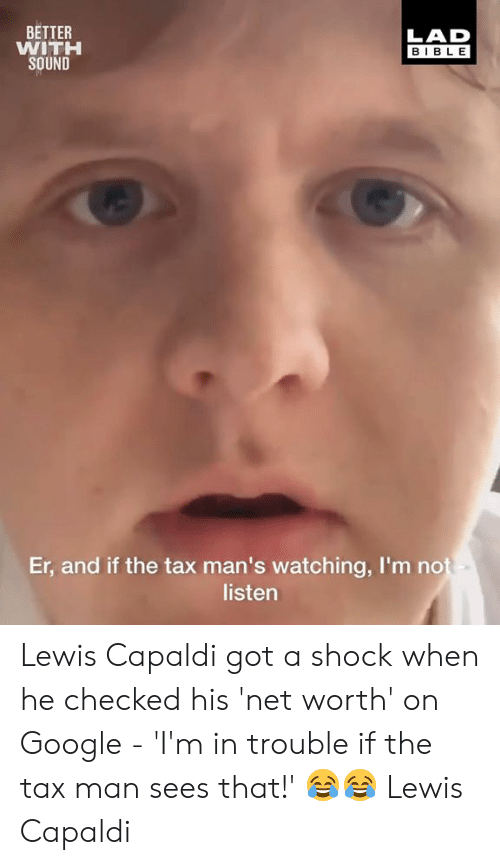 Net Worth: BETTER  WITH  SOUND  LAD  BIBLE  Er, and if the tax man's watching, I'm no  listen Lewis Capaldi got a shock when he checked his 'net worth' on Google - 'I'm in trouble if the tax man sees that!' 😂😂  Lewis Capaldi
