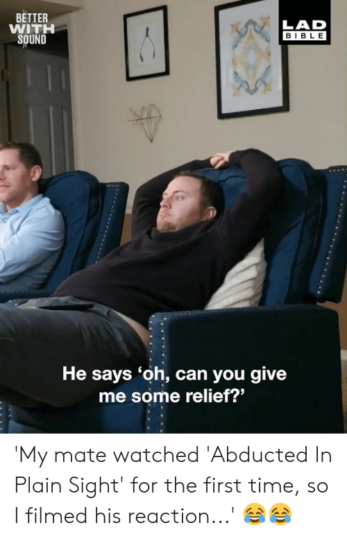 relief: BETTER  WITH  SOUND  LAD  BIBLE  He says 'oh, can you give  me some relief?' 'My mate watched 'Abducted In Plain Sight' for the first time, so I filmed his reaction...' 😂😂