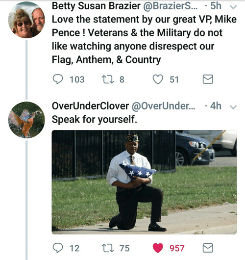 Love, Military, and Mike Pence: Betty Susan Brazier @BrazierS.. 5h v  Love the statement by our great VP Mike  Pence ! Veterans & the Military do not  like watching anyone disrespect our  Flag, Anthem, & Country  103  t8  51  overUnderClover @OverUnder.. .4h  Speak for yourself.