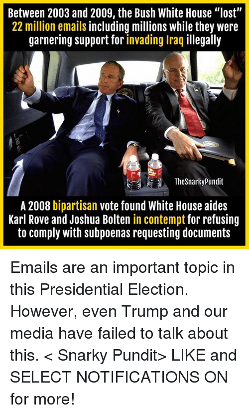 """Contemption: Between 2003 and 2009, the Bush White House """"lost""""  22 million emails including millions while they were  garnering support for invading Iraq illegally  The Snarky Pundit  A 2008 bipartisan  vote found White House aides  Karl Rove and Joshua Bolten in contempt for refusing  to comply with subpoenas requesting documents Emails are an important topic in this Presidential Election. However, even Trump and our media have failed to talk about this.  < Snarky Pundit> LIKE and SELECT NOTIFICATIONS ON for more!"""