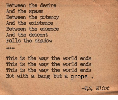 groping: Between the desire  And the spasm  Between the potencv  And the existence  Between the essence  And the descent  Falls the shadow  This is the wav the world ends  This is the wav the world ends  This is the wav the world ends  Not with a bang but a grope  -TS, Eliot