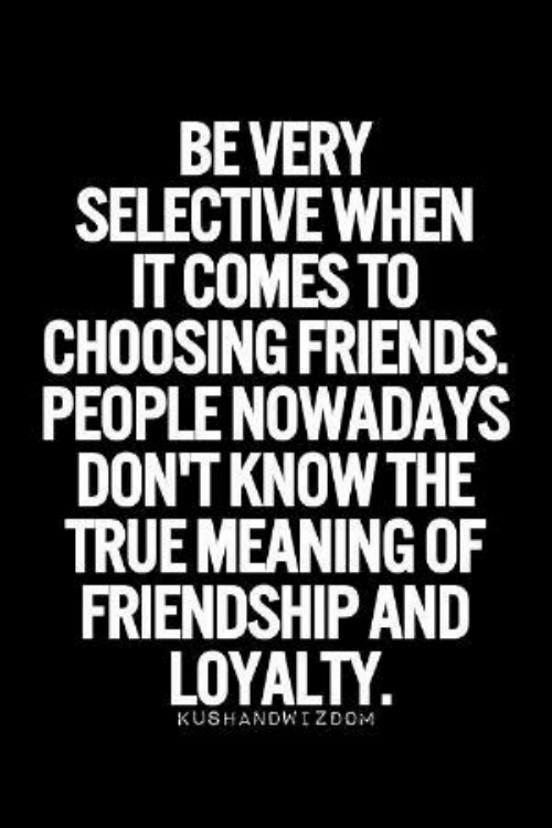 People Nowadays: BEVERY  SELECTIVE WHEN  IT COMES TO  CHOOSING FRIENDS.  PEOPLE NOWADAYS  DON'T KNOW THE  TRUE MEANING OF  FRIENDSHIP AND  LOYALTY  KUSHANDWIZDOM