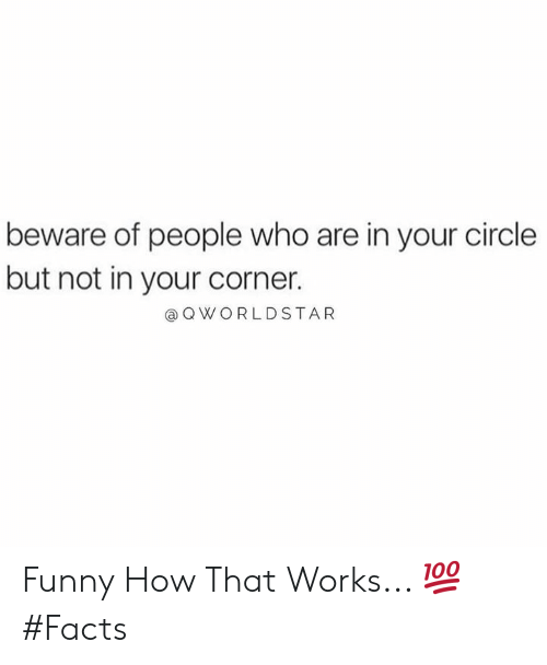 Facts, Funny, and Hood: beware of people who are in your circle  but not in your corner.  QWORLDSTAR Funny How That Works... 💯 #Facts