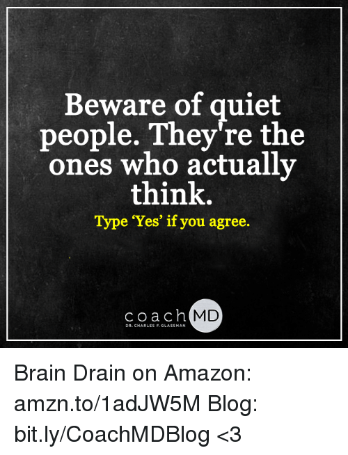 brain drain: Beware of quiet  people. They're the  ones who actually  think.  Type 'Yes' if you agree.  coach  MD  DR. CHARLES F.GLASSMAN Brain Drain on Amazon: amzn.to/1adJW5M Blog: bit.ly/CoachMDBlog  <3