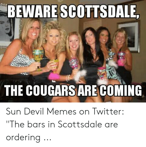 """Devil Memes: BEWARE SCOTTSDALE,  THE COUGARS ARECOMING Sun Devil Memes on Twitter: """"The bars in Scottsdale are ordering ..."""